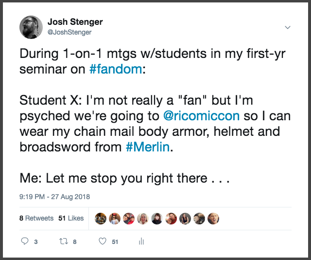 "screenshot of a tweet by Josh Stenger. The tweet reads ""During one on one meetings with students in my first year seminar on #fandom: Student X: I'm not really a ""fan"" but I'm psyched we're going to Rhode Island comic so I can wear my chain mail body armor, hemet and broadsword from #Merlin. Me: Let me stop you right there. . ."