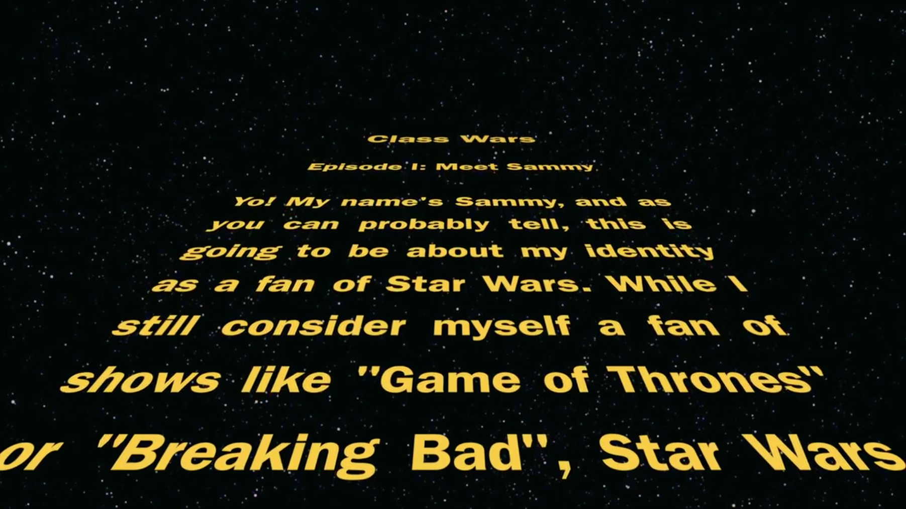 "Screenshot of Video Autoethnography on Fan identity. Star Wars opening scroll with the text in yellow over a black background. The text reads: Yo! My name's Sammy, and as you can probably tell, this is going to be about my identity as a fan of Star Wars. While I still consider myself a fan of shows like ""Game of Thrones: or ""Breaking Bad"", Star Wars . . ."