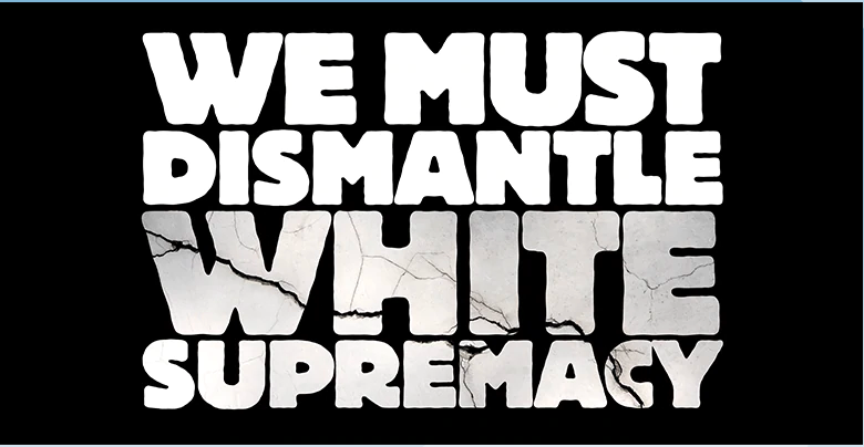 image that says 'WE MUST DISMANTLE WHITE SUPREMACY